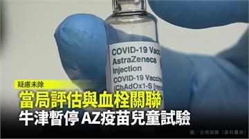 當局評估與血栓關聯  牛津暫停 AZ疫苗兒童試驗