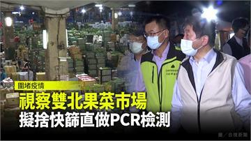 陳時中、陳吉仲視察雙北果菜市場 擬捨快篩直做PC...