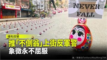 緬甸民眾推「不倒翁」上街反軍警  象徵永不屈服