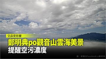 鄭明典po觀音山雲海美景 提醒空污濃度