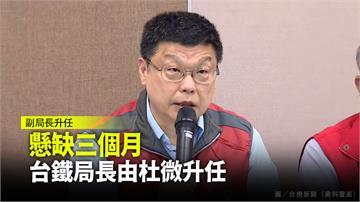 懸缺三個月  台鐵局長由現任副局長杜微升任